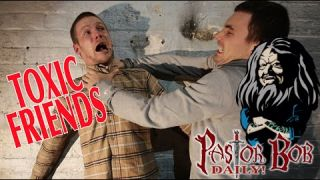 """Toxic Friends"" Pastor Bob DAILY!"