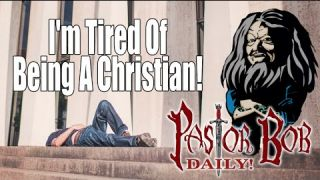 "I'm Tired Of Being A Christian"" Pastor Bob DAILY!"